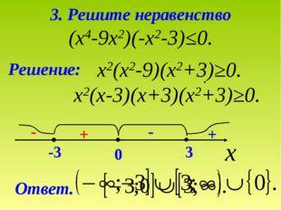 3. Решите неравенство (х4-9х2)(-х2-3)≤0. Решение: х2(х2-9)(х2+3)≥0. х2(х-3)(х
