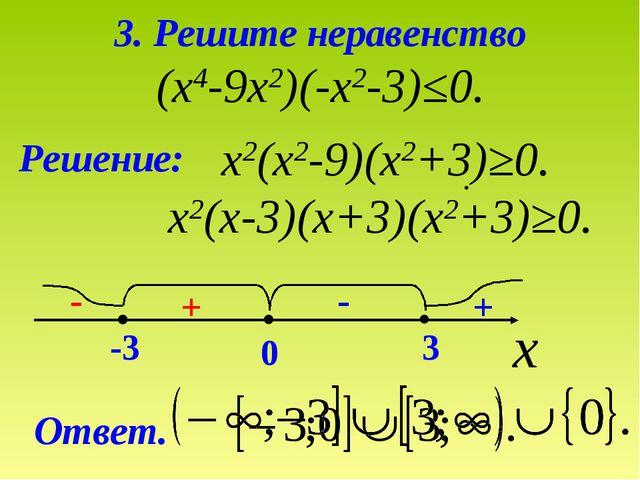 3. Решите неравенство (х4-9х2)(-х2-3)≤0. Решение: х2(х2-9)(х2+3)≥0. х2(х-3)(х...