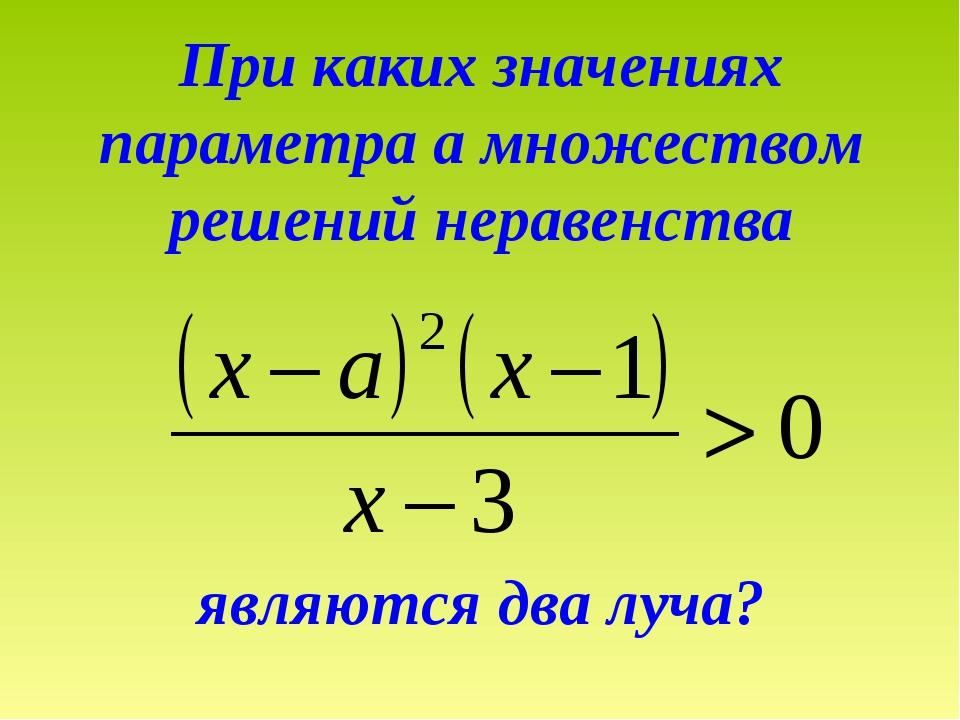 При каких значениях параметра а множеством решений неравенства являются два л...