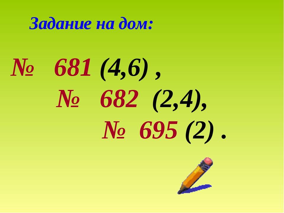 Задание на дом: № 681 (4,6) , № 682 (2,4), № 695 (2) .
