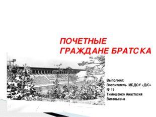 ПОЧЕТНЫЕ ГРАЖДАНЕ БРАТСКА Выполнил: Воспитатель МБДОУ «Д/С» № 11 Тимошенко Ан