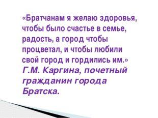 «Братчанам я желаю здоровья, чтобы было счастье в семье, радость, а город что