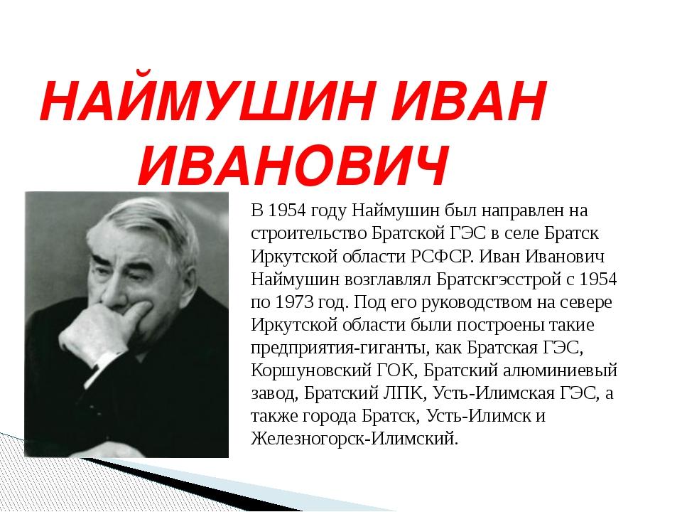 НАЙМУШИН ИВАН ИВАНОВИЧ В 1954 году Наймушин был направлен на строительство Бр...