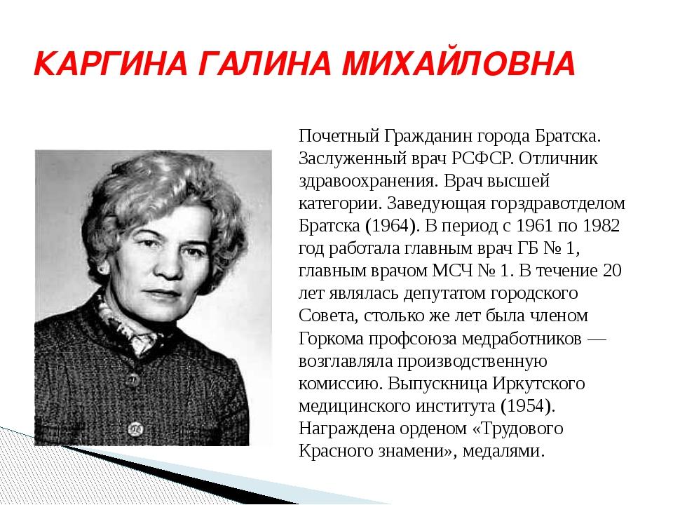 КАРГИНА ГАЛИНА МИХАЙЛОВНА Почетный Гражданин города Братска. Заслуженный врач...
