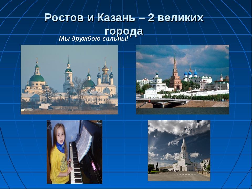 Ростов и Казань – 2 великих города Мы дружбою сильны!
