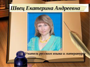 Швец Екатерина Андреевна Учитель русского языка и литературы