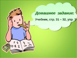 Домашнее задание: Учебник, стр. 31 – 32, упр. 3
