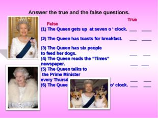 Answer the true and the false questions. True False (1) The Queen gets up at