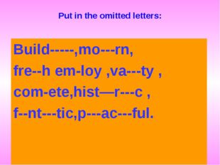 Put in the omitted letters: Build-----,mo---rn, fre--h em-loy ,va---ty , com-
