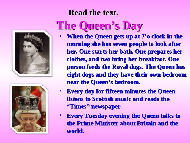Read the text. The Queen's Day When the Queen gets up at 7'o clock in the mor...