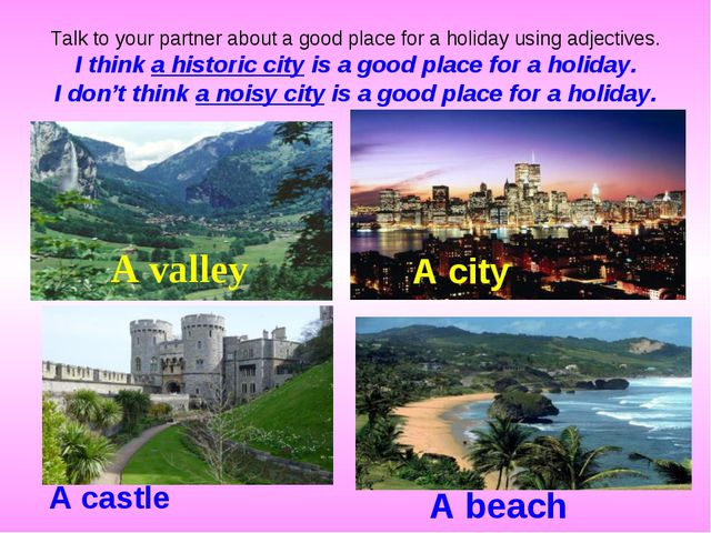 Talk to your partner about a good place for a holiday using adjectives. I thi...