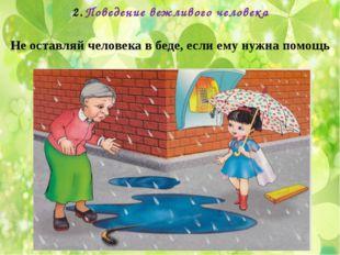 Поведение вежливого человека Не оставляй человека в беде, если ему нужна помощь