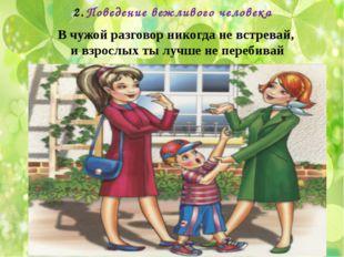 Поведение вежливого человека В чужой разговор никогда не встревай, и взрослых