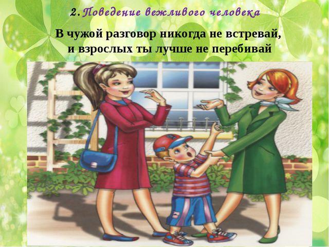 Поведение вежливого человека В чужой разговор никогда не встревай, и взрослых...