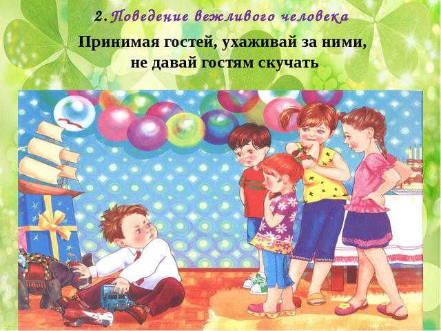 Поведение вежливого человека Принимая гостей, ухаживай за ними, не давай гост...