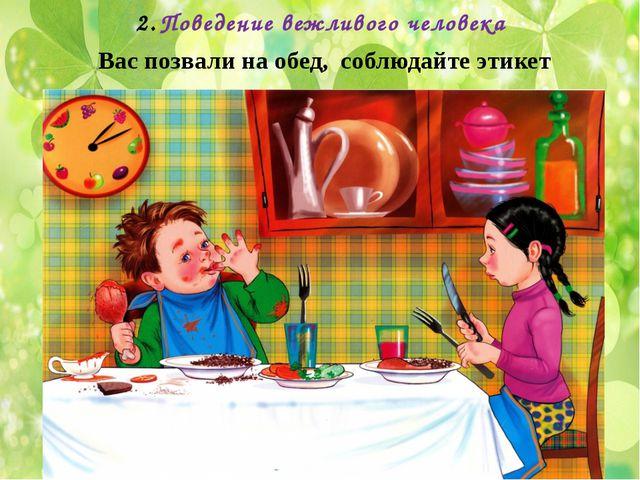 Поведение вежливого человека Вас позвали на обед, соблюдайте этикет
