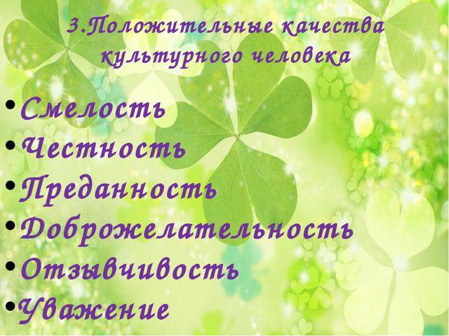 3.Положительные качества культурного человека Смелость Честность Преданность...
