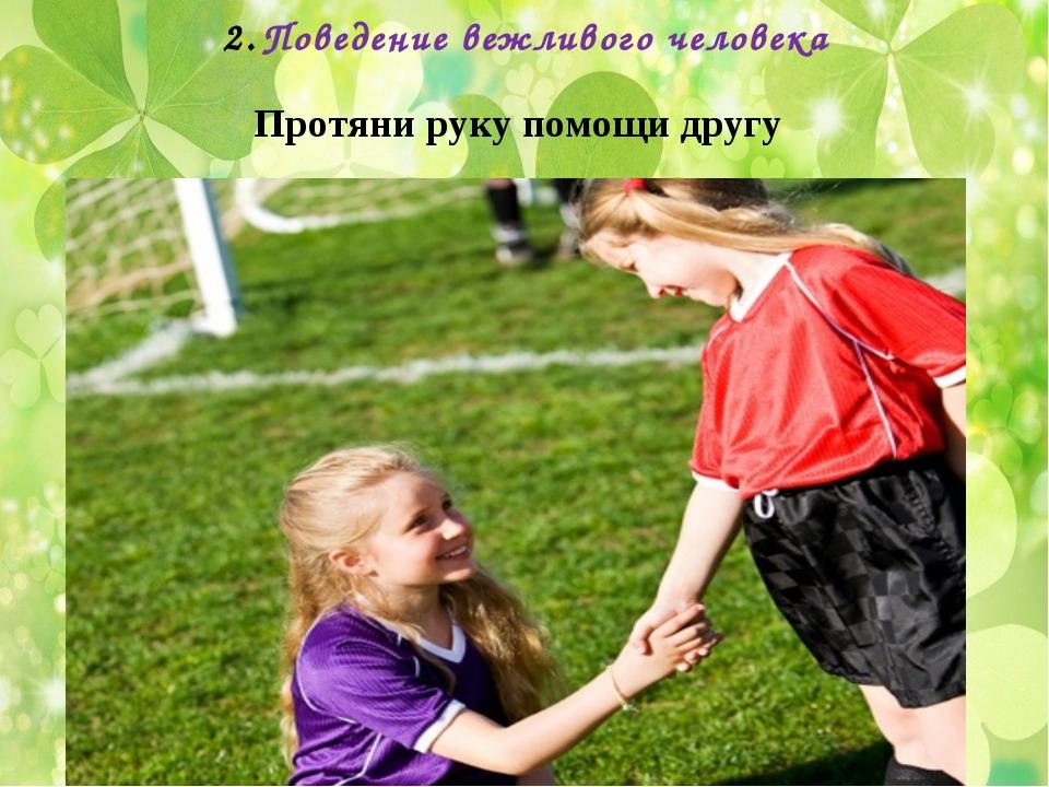 Поведение вежливого человека Протяни руку помощи другу