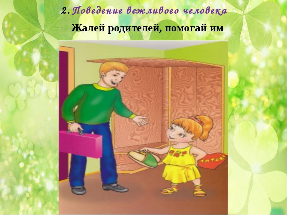 Поведение вежливого человека Жалей родителей, помогай им