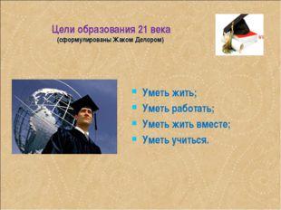 Цели образования 21 века (сформулированы Жаком Делором) Уметь жить; Уметь раб