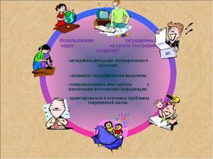 Использование ситуационных задач на уроках географии позволяет: -овладевать м