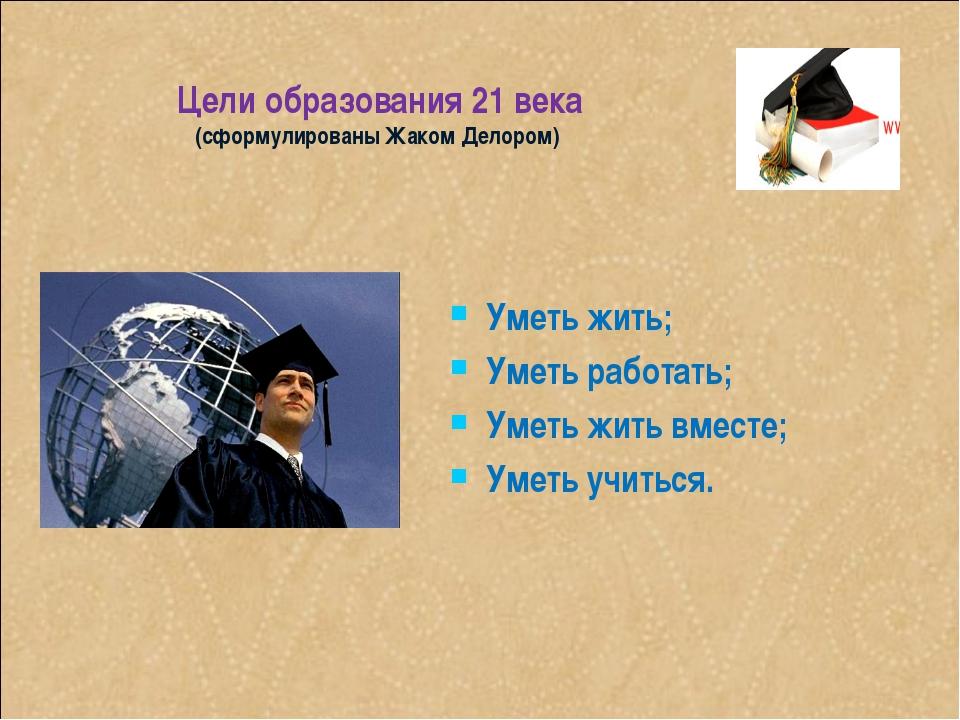 Цели образования 21 века (сформулированы Жаком Делором) Уметь жить; Уметь раб...