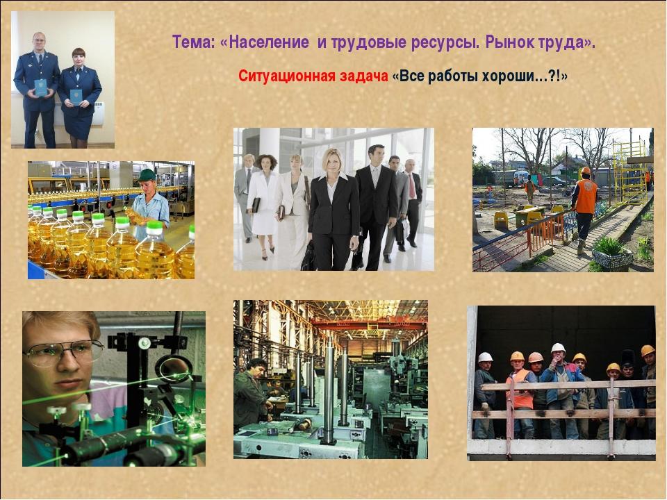 Тема: «Население и трудовые ресурсы. Рынок труда». Ситуационная задача «Все...