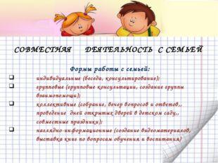 СОВМЕСТНАЯ ДЕЯТЕЛЬНОСТЬ С СЕМЬЕЙ Формы работы с семьей: индивидуальные (бесе