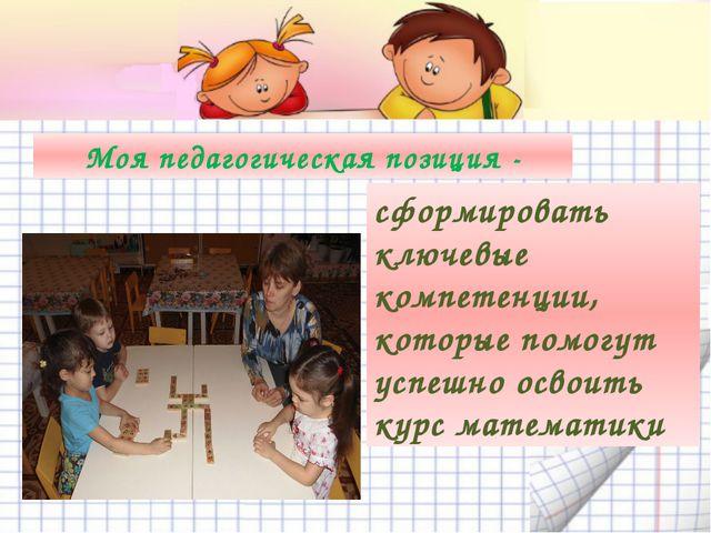 Моя педагогическая позиция - сформировать ключевые компетенции, которые помо...
