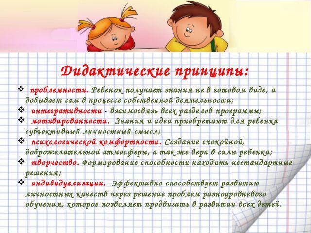 Дидактические принципы: проблемности. Ребенок получает знания не в готовом в...