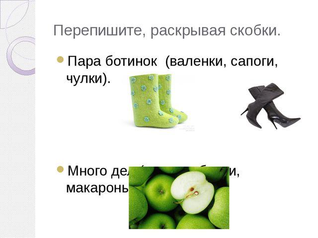 Перепишите, раскрывая скобки. Пара ботинок (валенки, сапоги, чулки). Много де...