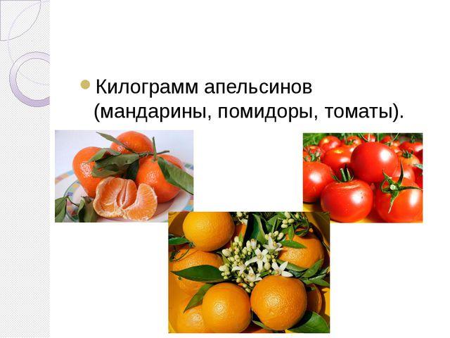Килограмм апельсинов (мандарины, помидоры, томаты).