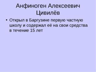 Анфиноген Алексеевич Цивилёв Открыл в Баргузине первую частную школу и содерж