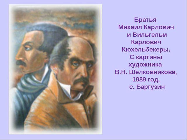 Братья Михаил Карлович и Вильгельм Карлович Кюхельбекеры. С картины художника...