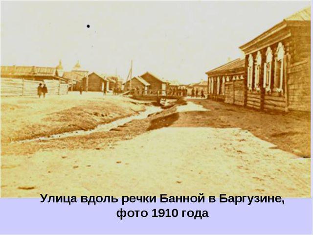 Улица вдоль речки Банной в Баргузине, фото 1910 года
