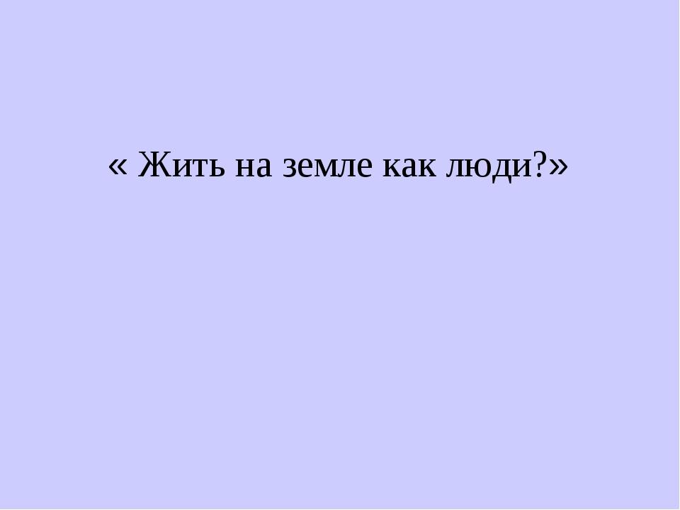 « Жить на земле как люди?»