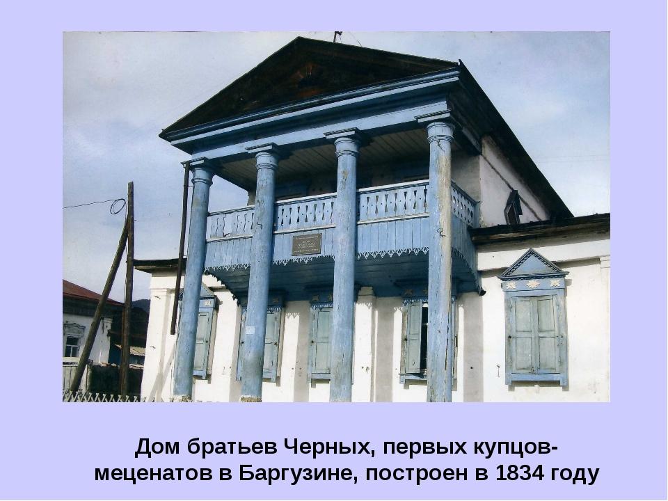 Дом братьев Черных, первых купцов- меценатов в Баргузине, построен в 1834 году