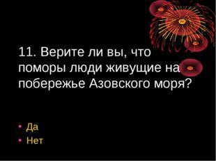 11. Верите ли вы, что поморы люди живущие на побережье Азовского моря? Да Нет