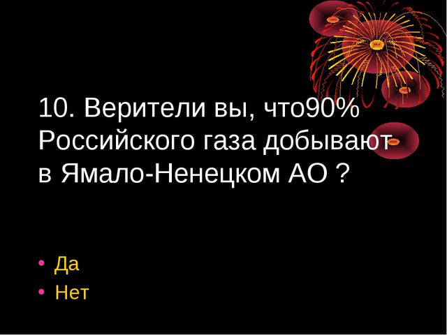 10. Верители вы, что90% Российского газа добывают в Ямало-Ненецком АО ? Да Нет