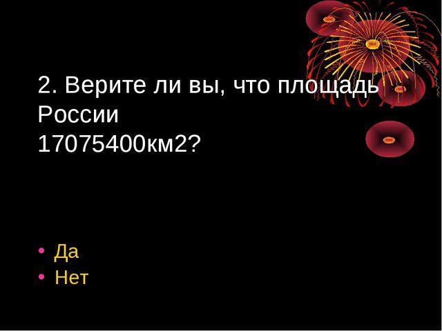 2. Верите ли вы, что площадь России 17075400км2? Да Нет