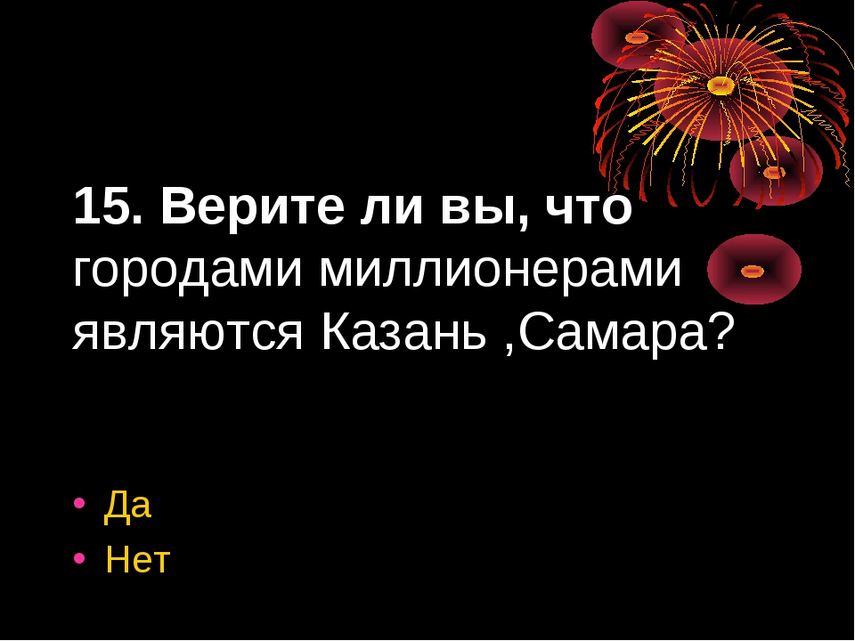 15. Верите ли вы, что городами миллионерами являются Казань ,Самара? Да Нет