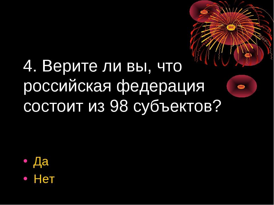 4. Верите ли вы, что российская федерация состоит из 98 субъектов? Да Нет