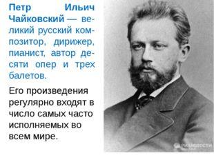 Петр Ильич Чайковский— ве-ликий русский ком-позитор, дирижер, пианист, автор