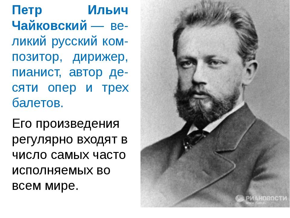 Петр Ильич Чайковский— ве-ликий русский ком-позитор, дирижер, пианист, автор...