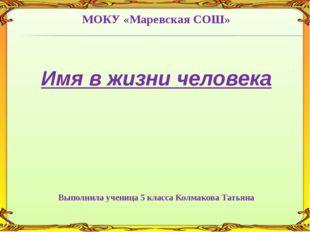МОКУ «Маревская СОШ» Имя в жизни человека Выполнила ученица 5 класса Колмаков