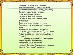 Валерия (латинское) – сильная Ксения (греческое) – гостеприимная Виктория (л