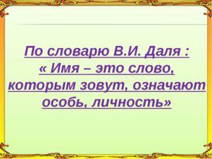 По словарю В.И. Даля : « Имя – это слово, которым зовут, означают особь, лич