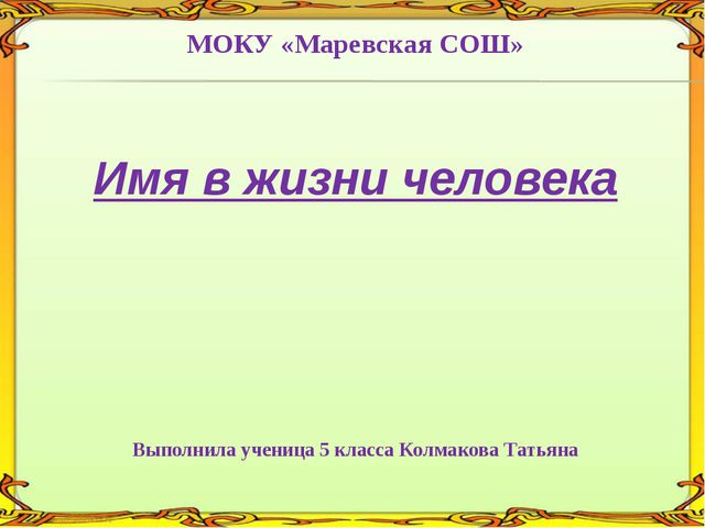 МОКУ «Маревская СОШ» Имя в жизни человека Выполнила ученица 5 класса Колмаков...