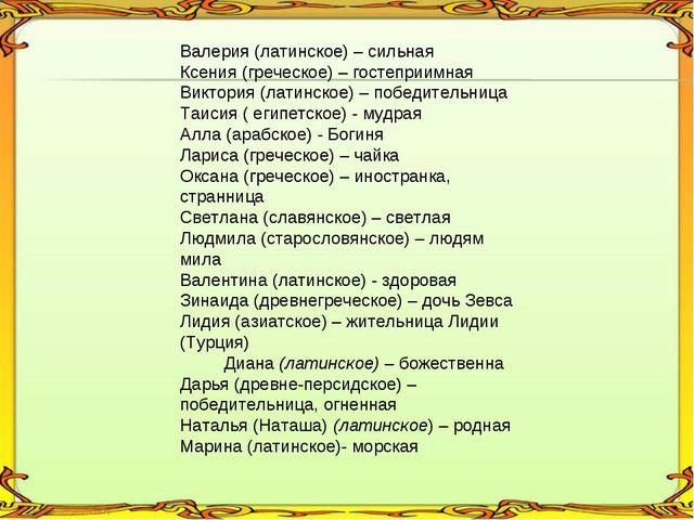 Валерия (латинское) – сильная Ксения (греческое) – гостеприимная Виктория (л...