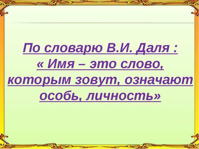 По словарю В.И. Даля : « Имя – это слово, которым зовут, означают особь, лич...
